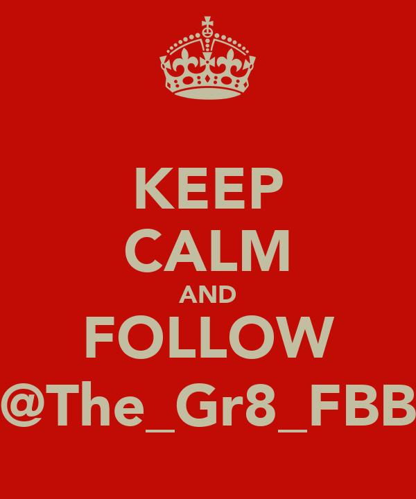 KEEP CALM AND FOLLOW @The_Gr8_FBB