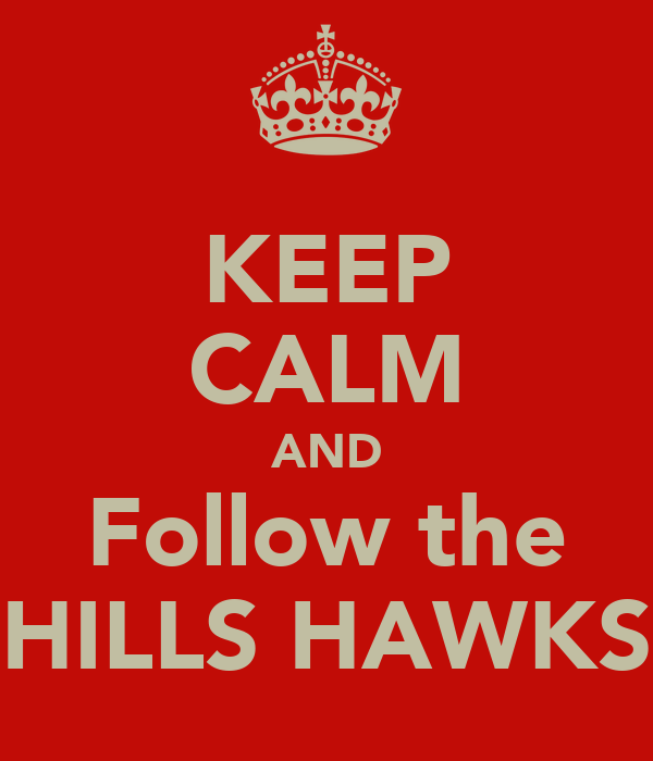 KEEP CALM AND Follow the HILLS HAWKS