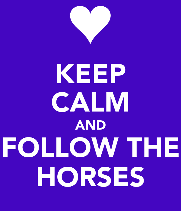 KEEP CALM AND FOLLOW THE HORSES