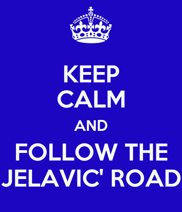 KEEP CALM AND FOLLOW THE JELAVIC' ROAD