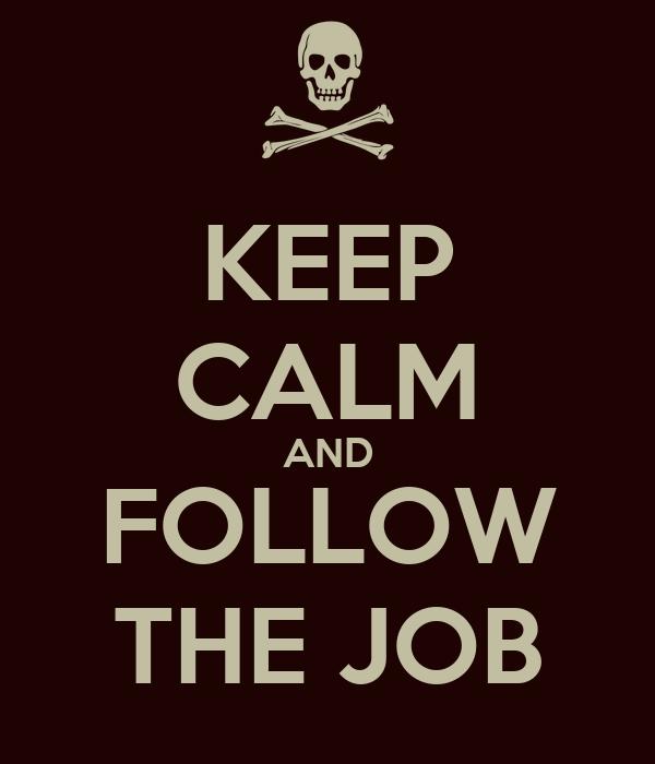 KEEP CALM AND FOLLOW THE JOB