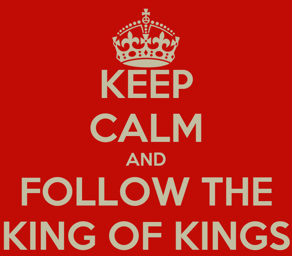 KEEP CALM AND FOLLOW THE KING OF KINGS