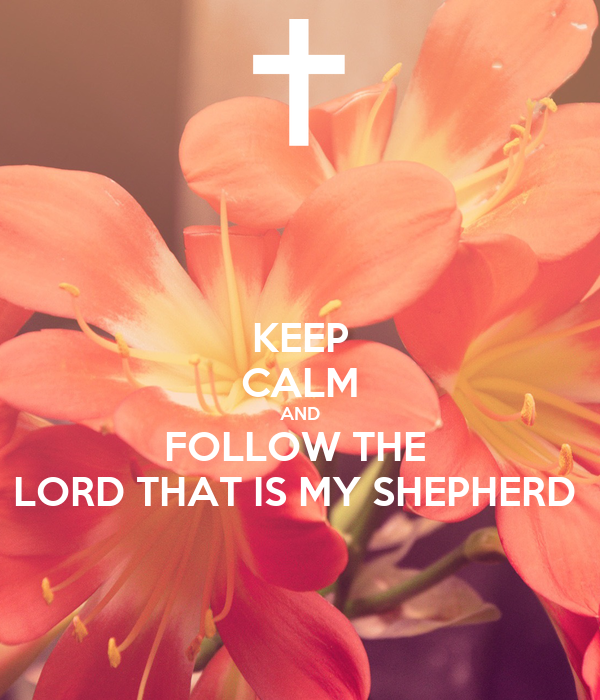 KEEP CALM AND FOLLOW THE  LORD THAT IS MY SHEPHERD