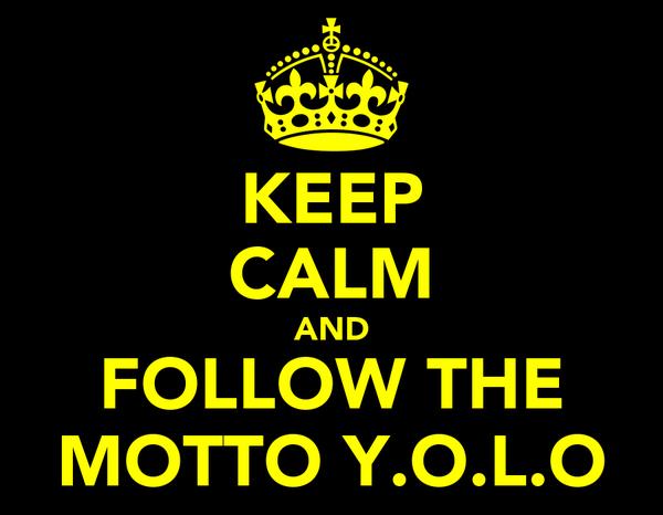 KEEP CALM AND FOLLOW THE MOTTO Y.O.L.O