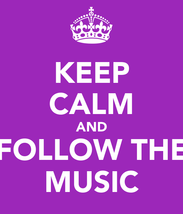 KEEP CALM AND FOLLOW THE MUSIC