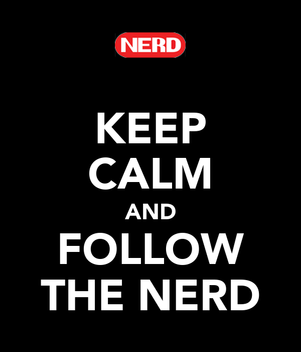 KEEP CALM AND FOLLOW THE NERD