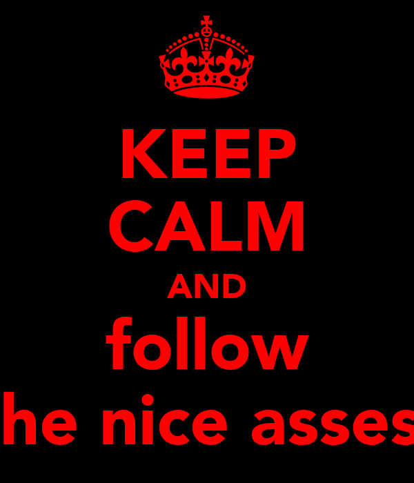 KEEP CALM AND follow the nice asses