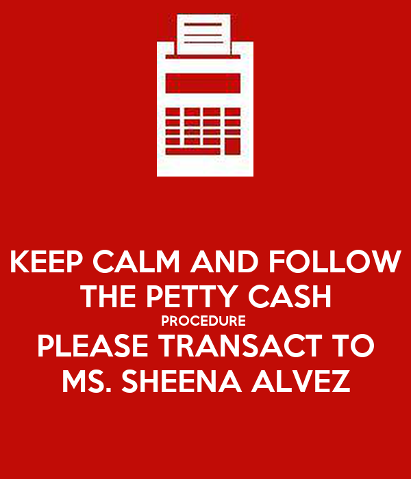 KEEP CALM AND FOLLOW THE PETTY CASH PROCEDURE  PLEASE TRANSACT TO MS. SHEENA ALVEZ