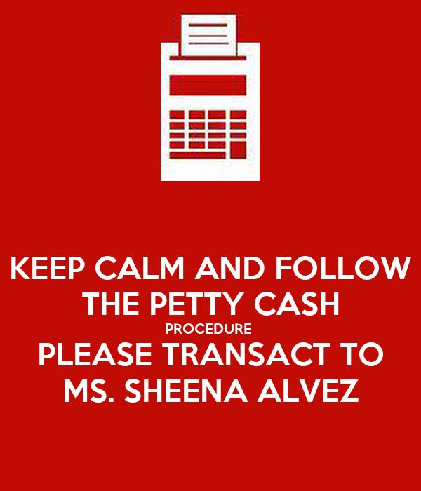 KEEP CALM AND FOLLOW THE PETTY CASH PROCEDURE  PLEASE TRANSACT TO MS. SHEENA ALVEZ