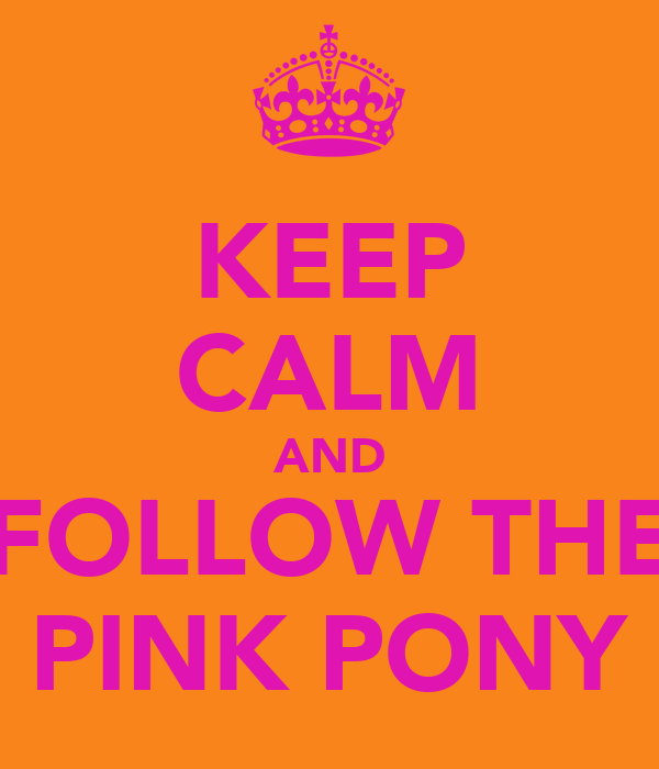 KEEP CALM AND FOLLOW THE PINK PONY