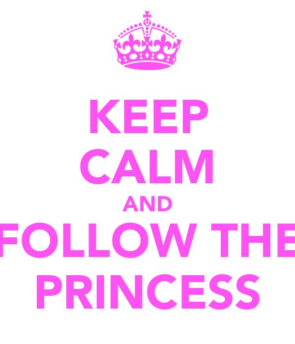 KEEP CALM AND FOLLOW THE PRINCESS