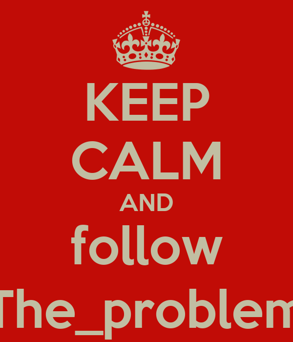 KEEP CALM AND follow The_problem