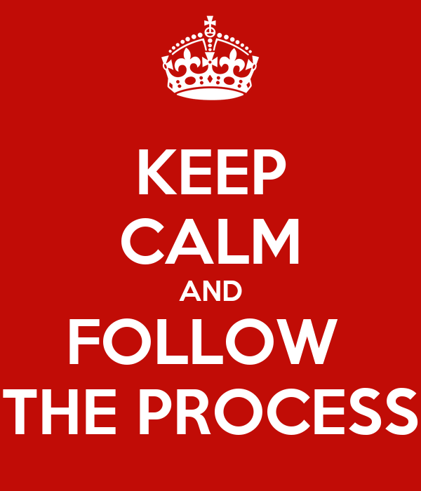KEEP CALM AND FOLLOW  THE PROCESS