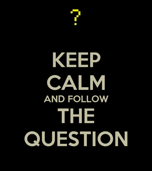KEEP CALM AND FOLLOW THE QUESTION