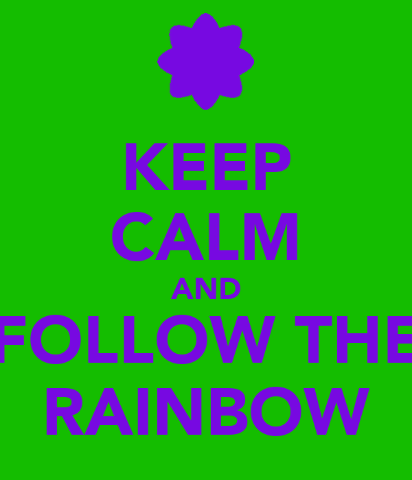 KEEP CALM AND FOLLOW THE RAINBOW