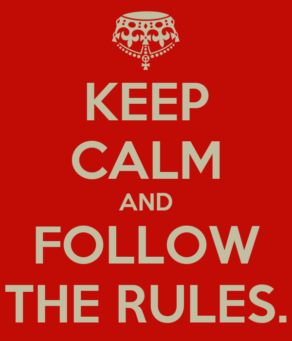 KEEP CALM AND FOLLOW THE RULES.