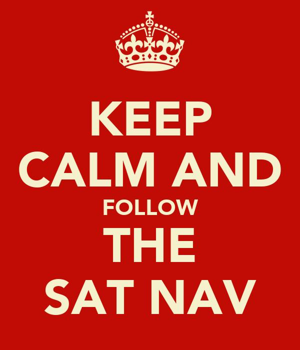 KEEP CALM AND FOLLOW THE SAT NAV