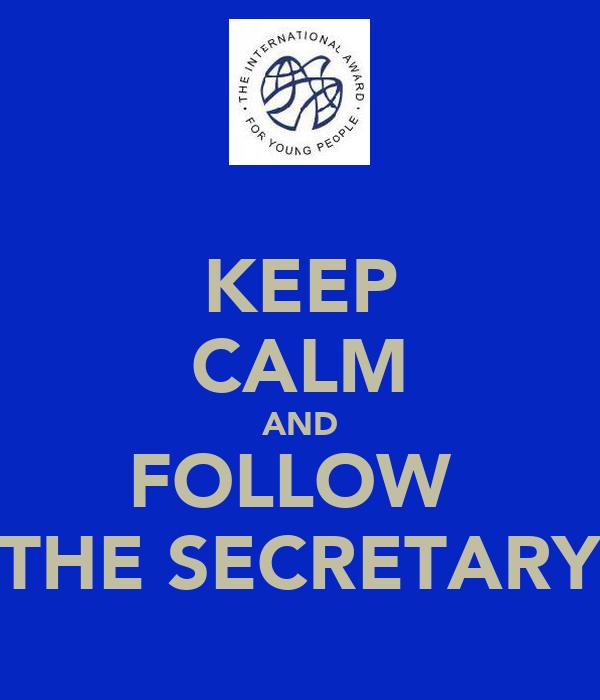 KEEP CALM AND FOLLOW  THE SECRETARY