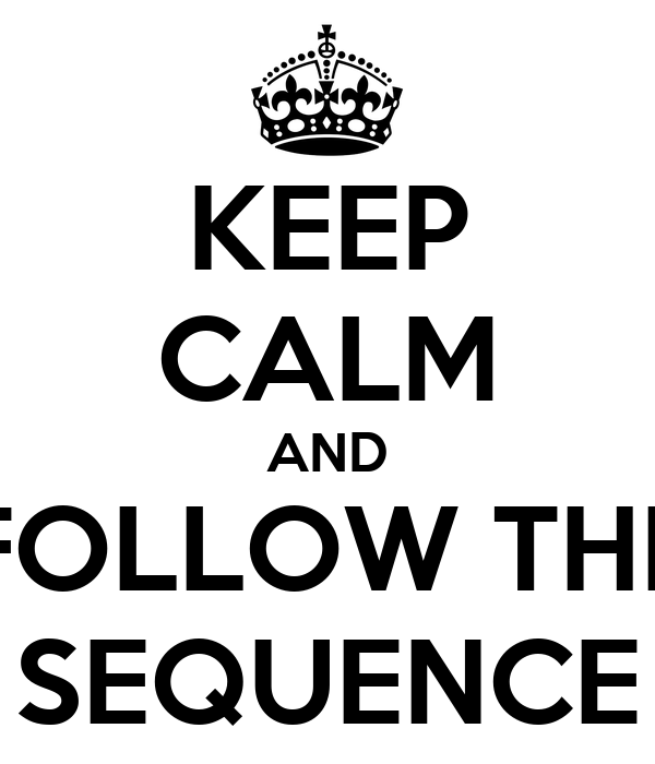 KEEP CALM AND FOLLOW THE SEQUENCE