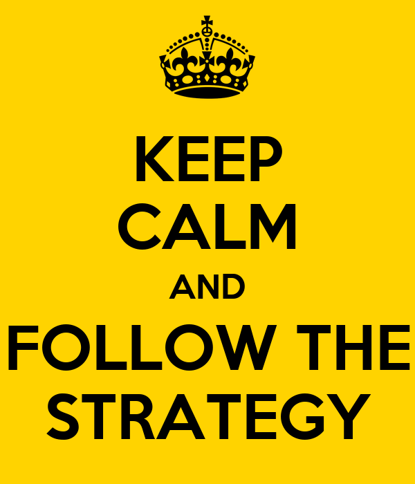 KEEP CALM AND FOLLOW THE STRATEGY