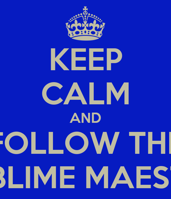KEEP CALM AND FOLLOW THE SUBLIME MAESTER