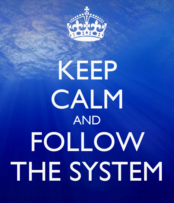 KEEP CALM AND FOLLOW THE SYSTEM