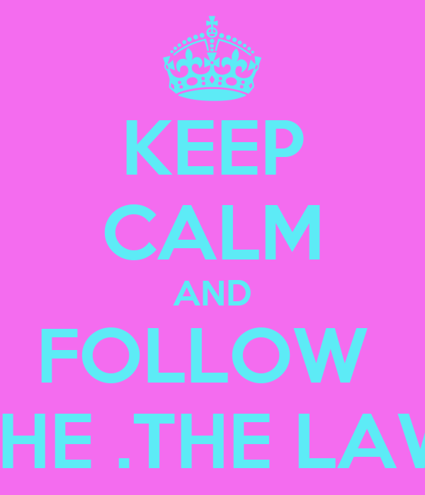 KEEP CALM AND FOLLOW  THE .THE LAW