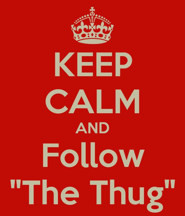 """KEEP CALM AND Follow """"The Thug"""""""