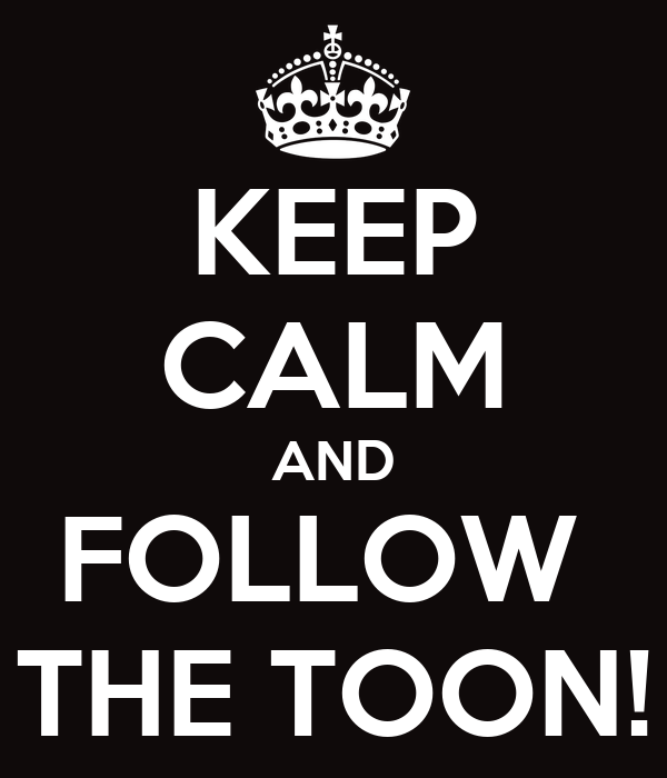 KEEP CALM AND FOLLOW  THE TOON!
