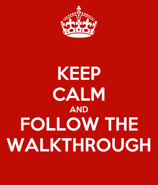 KEEP CALM AND FOLLOW THE WALKTHROUGH