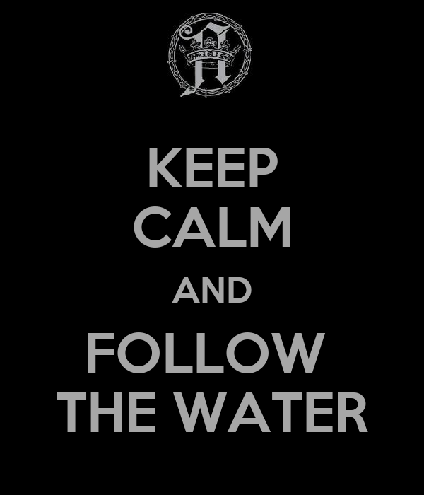 KEEP CALM AND FOLLOW  THE WATER