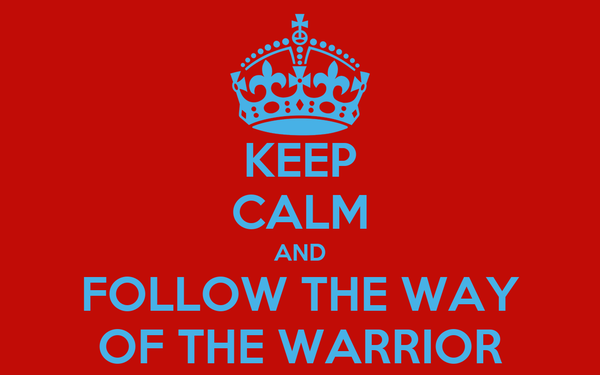 KEEP CALM AND FOLLOW THE WAY OF THE WARRIOR