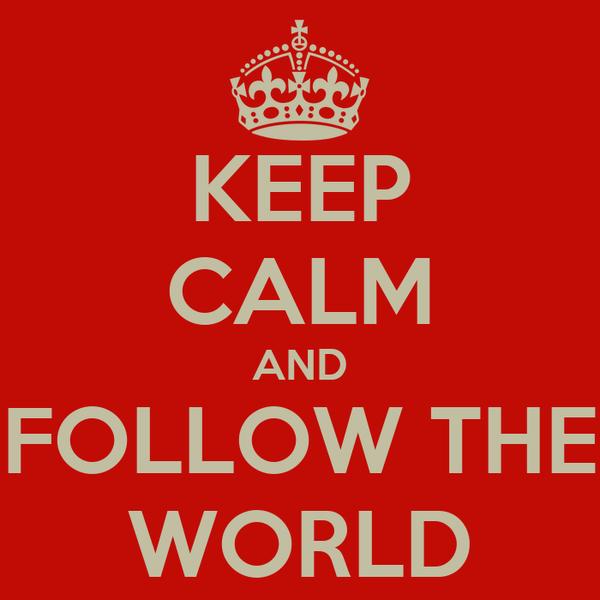 KEEP CALM AND FOLLOW THE WORLD