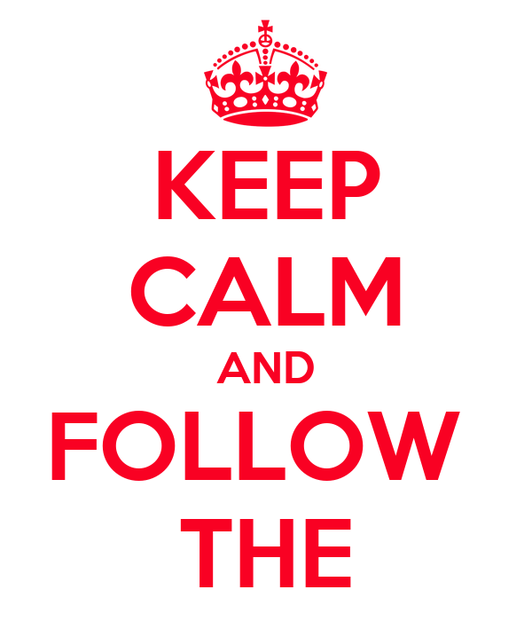 KEEP CALM AND FOLLOW  THE