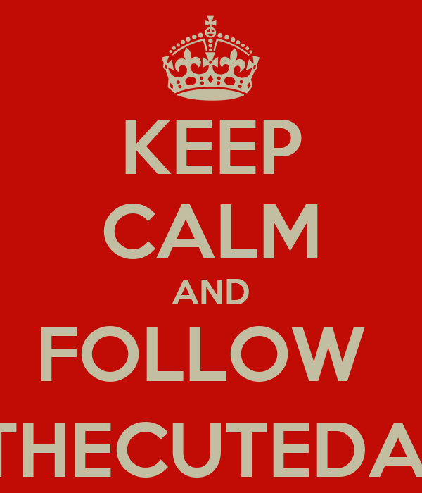 KEEP CALM AND FOLLOW  @THECUTEDAYS