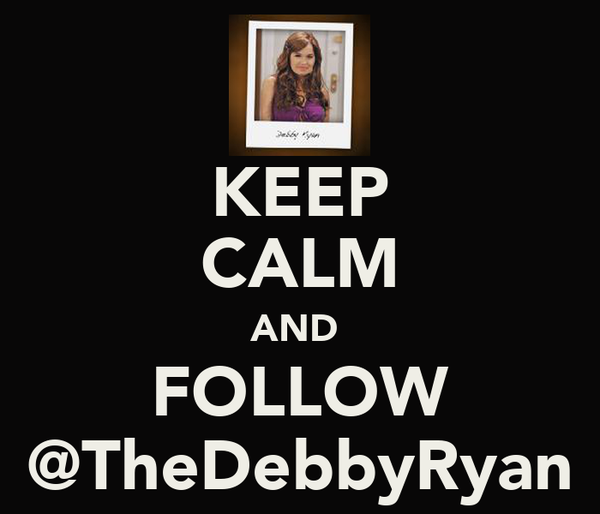 KEEP CALM AND  FOLLOW @TheDebbyRyan