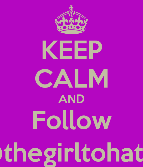 KEEP CALM AND Follow @thegirltohate