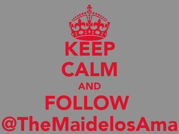 KEEP CALM AND FOLLOW  @TheMaidelosAma