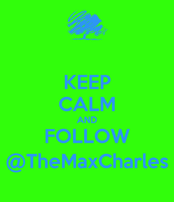 KEEP CALM AND FOLLOW @TheMaxCharles