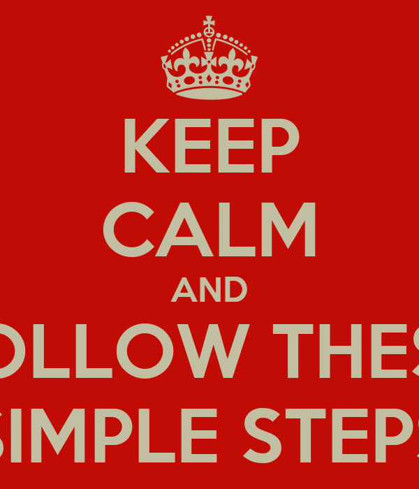 KEEP CALM AND FOLLOW THESE SIMPLE STEPS