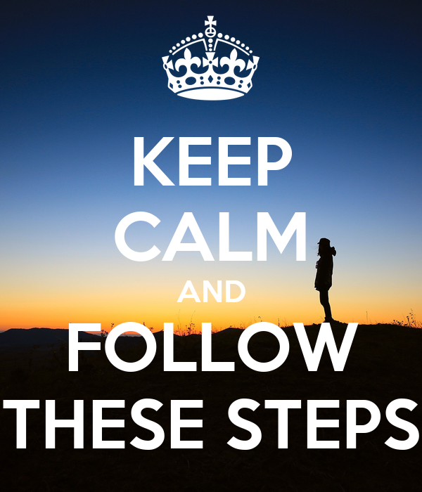 KEEP CALM AND FOLLOW THESE STEPS