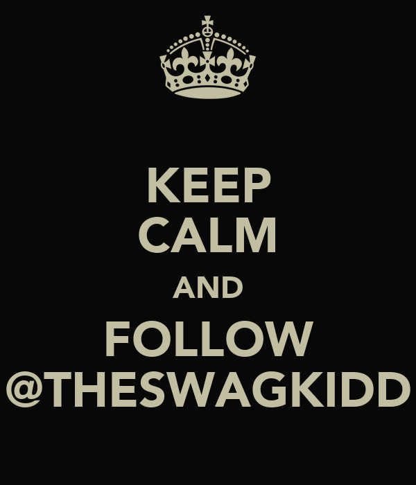 KEEP CALM AND FOLLOW @THESWAGKIDD