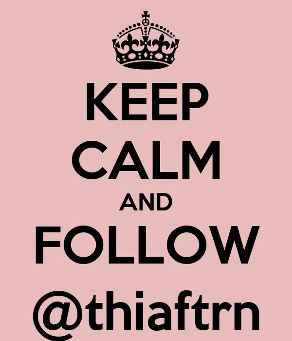 KEEP CALM AND FOLLOW @thiaftrn