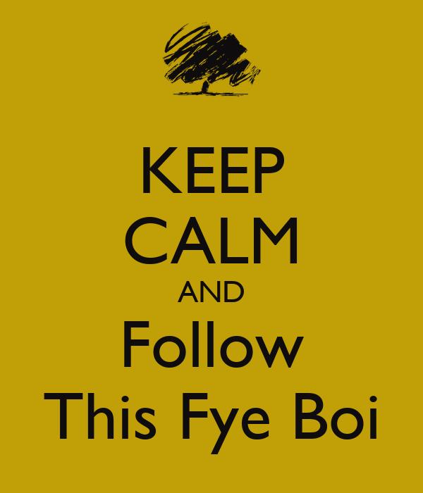 KEEP CALM AND Follow This Fye Boi