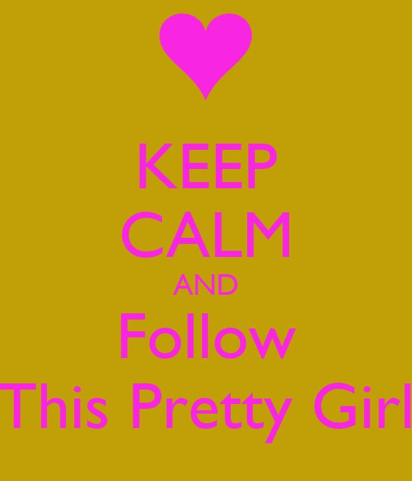 KEEP CALM AND Follow This Pretty Girl