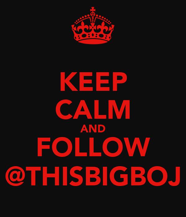 KEEP CALM AND FOLLOW @THISBIGBOJ