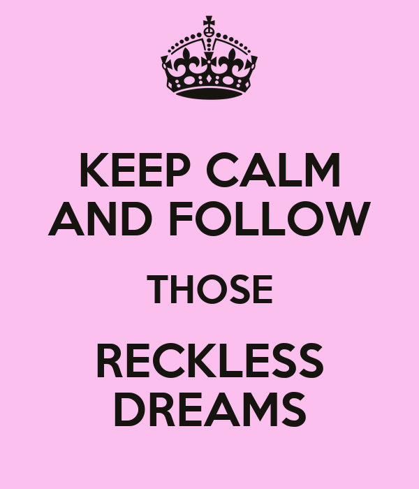 KEEP CALM AND FOLLOW THOSE RECKLESS DREAMS