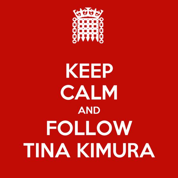 KEEP CALM AND FOLLOW TINA KIMURA