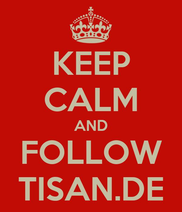 KEEP CALM AND FOLLOW TISAN.DE