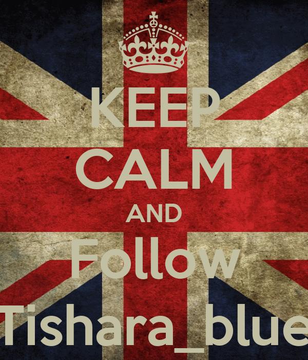 KEEP CALM AND Follow Tishara_blue